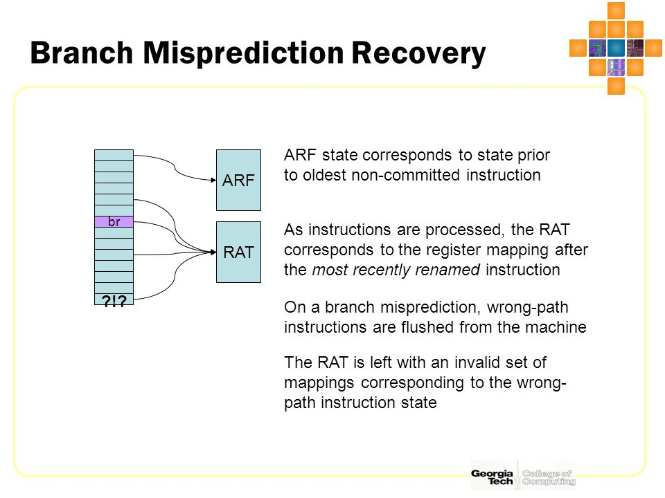 Branch Misprediction Recovery br ARF RAT ARF state corresponds to state prior to oldest non-committed instruction As instructions are processed, the RAT corresponds to the register mapping after the most recently renamed instruction On a branch misprediction, wrong-path instructions are flushed from the machine !.