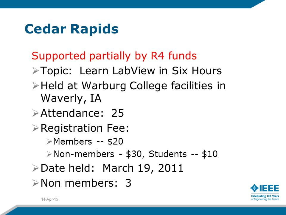 Cedar Rapids Supported partially by R4 funds  Topic: Learn LabView in Six Hours  Held at Warburg College facilities in Waverly, IA  Attendance: 25  Registration Fee:  Members -- $20  Non-members - $30, Students -- $10  Date held: March 19, 2011  Non members: 3 14-Apr-15