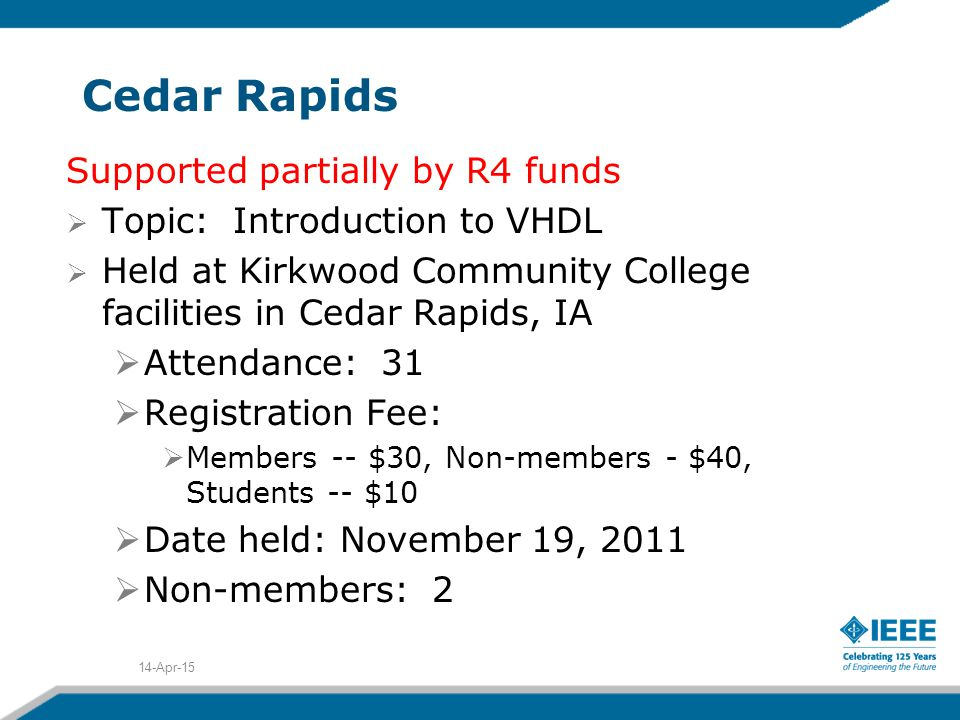 Cedar Rapids Supported partially by R4 funds  Topic: Introduction to VHDL  Held at Kirkwood Community College facilities in Cedar Rapids, IA  Attendance: 31  Registration Fee:  Members -- $30, Non-members - $40, Students -- $10  Date held: November 19, 2011  Non-members: 2 14-Apr-15