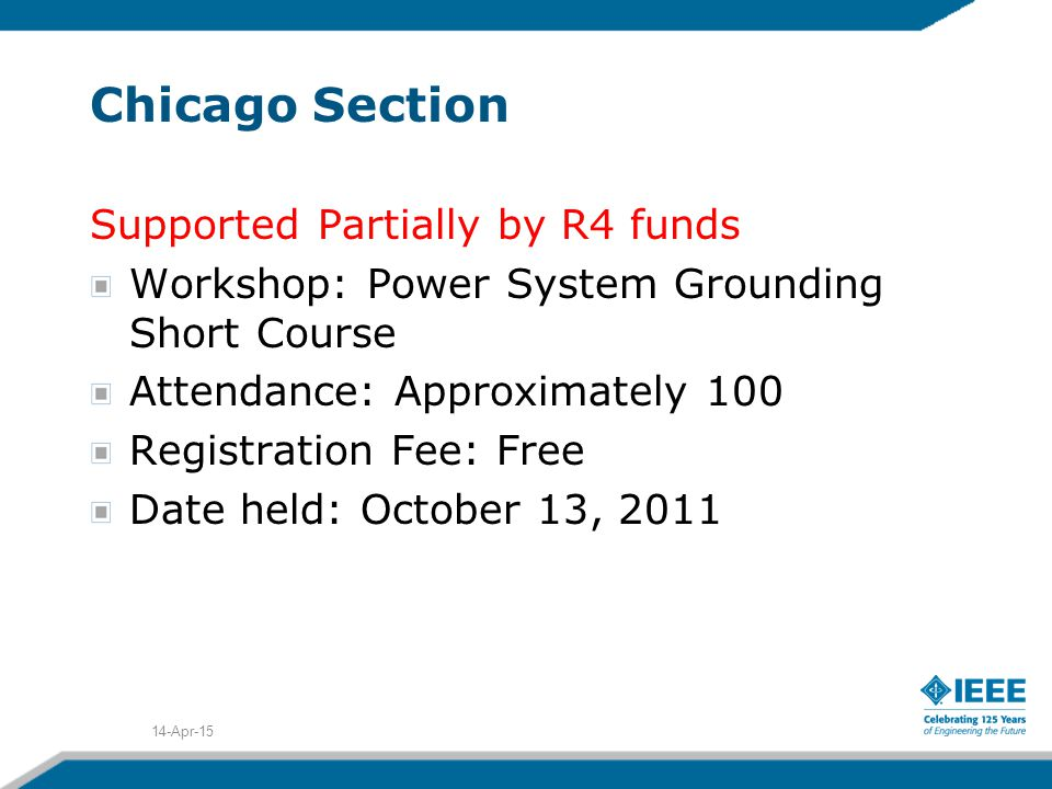 Chicago Section Supported Partially by R4 funds Workshop: Power System Grounding Short Course Attendance: Approximately 100 Registration Fee: Free Date held: October 13, 2011 14-Apr-15