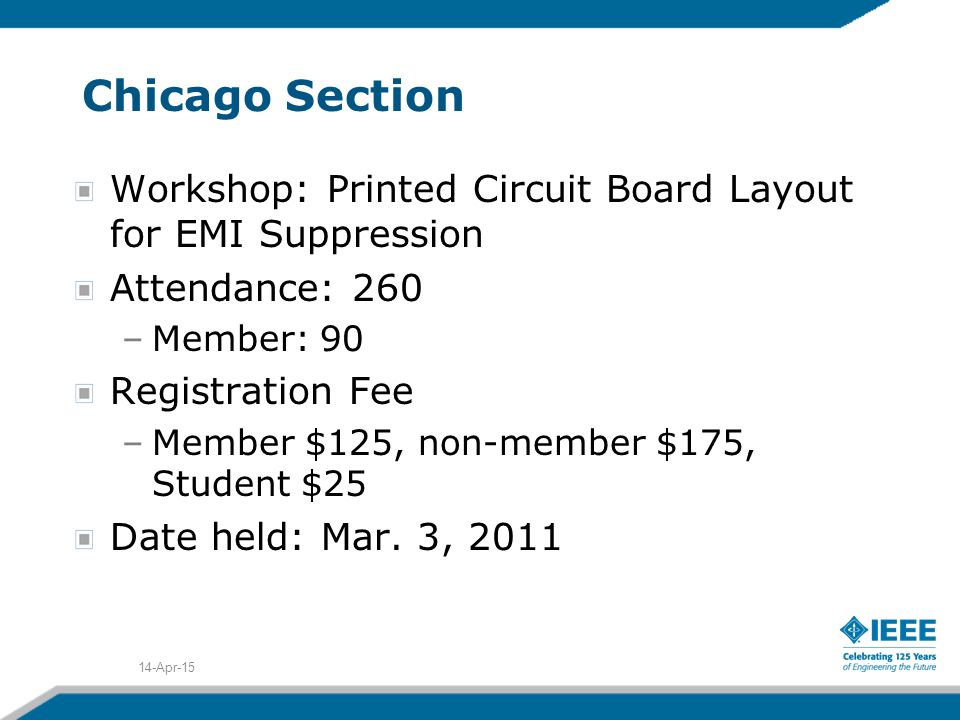 Chicago Section Workshop: Printed Circuit Board Layout for EMI Suppression Attendance: 260 –Member: 90 Registration Fee –Member $125, non-member $175, Student $25 Date held: Mar.