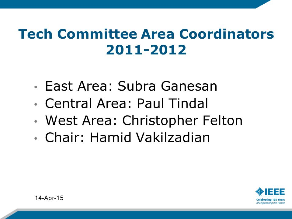 Tech Committee Area Coordinators 2011-2012 East Area: Subra Ganesan Central Area: Paul Tindal West Area: Christopher Felton Chair: Hamid Vakilzadian 14-Apr-15