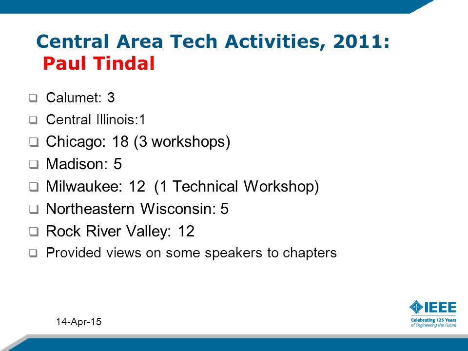 Central Area Tech Activities, 2011: Paul Tindal  Calumet: 3  Central Illinois:1  Chicago: 18 (3 workshops)  Madison: 5  Milwaukee: 12 (1 Technical Workshop)  Northeastern Wisconsin: 5  Rock River Valley: 12  Provided views on some speakers to chapters 14-Apr-15