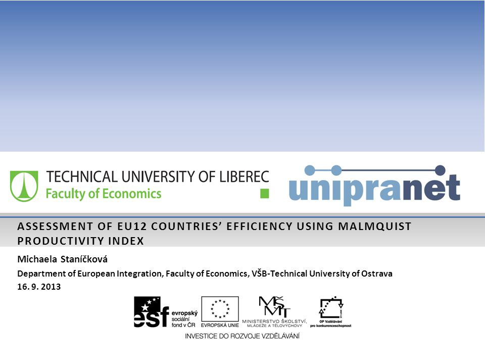 ASSESSMENT OF EU12 COUNTRIES' EFFICIENCY USING MALMQUIST PRODUCTIVITY INDEX Michaela Staníčková Department of European Integration, Faculty of Economics, VŠB-Technical University of Ostrava 16.