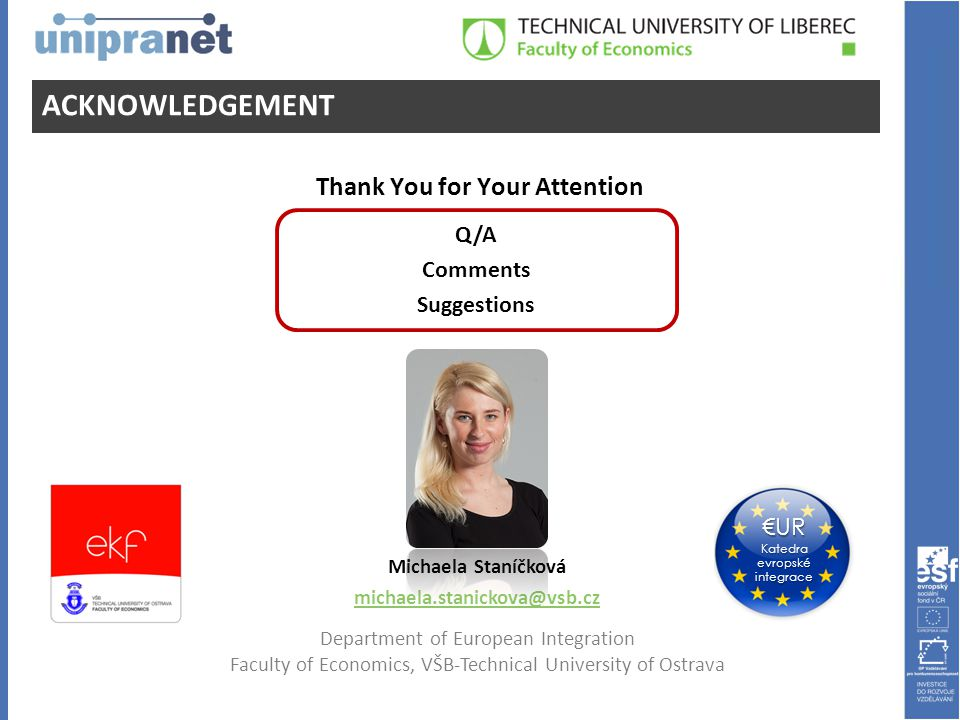 ACKNOWLEDGEMENT Michaela Staníčková michaela.stanickova@vsb.cz Department of European Integration Faculty of Economics, VŠB-Technical University of Ostrava €UR Katedra evropské integrace Q/A Comments Suggestions Thank You for Your Attention