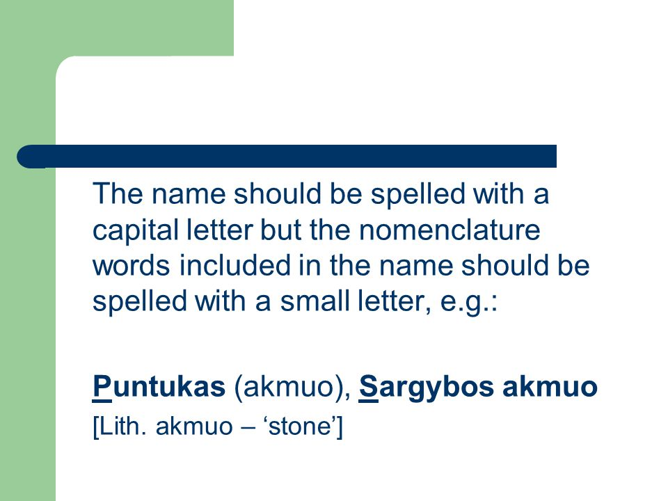The name should be spelled with a capital letter but the nomenclature words included in the name should be spelled with a small letter, e.g.: Puntukas (akmuo), Sargybos akmuo [Lith.