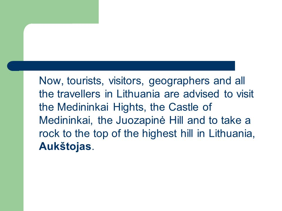 Now, tourists, visitors, geographers and all the travellers in Lithuania are advised to visit the Medininkai Hights, the Castle of Medininkai, the Juozapinė Hill and to take a rock to the top of the highest hill in Lithuania, Aukštojas.