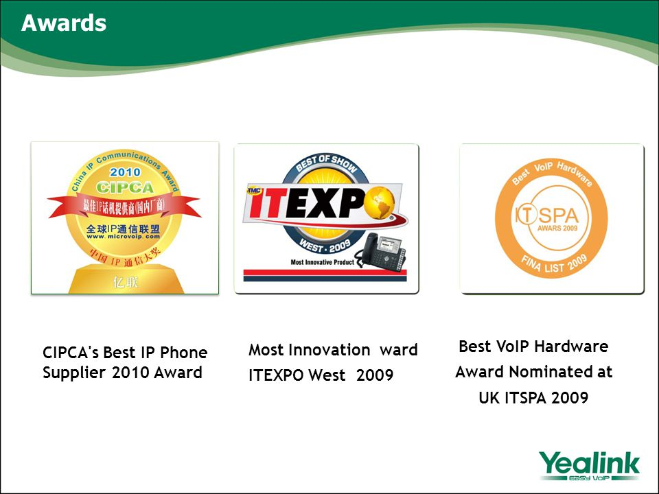 Awards Most Innovation ward ITEXPO West 2009 Best VoIP Hardware Award Nominated at UK ITSPA 2009 CIPCA s Best IP Phone Supplier 2010 Award
