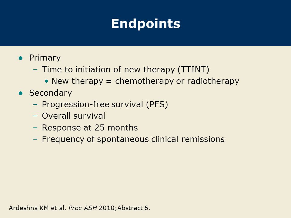 Endpoints Primary –Time to initiation of new therapy (TTINT) New therapy = chemotherapy or radiotherapy Secondary –Progression-free survival (PFS) –Overall survival –Response at 25 months –Frequency of spontaneous clinical remissions Ardeshna KM et al.