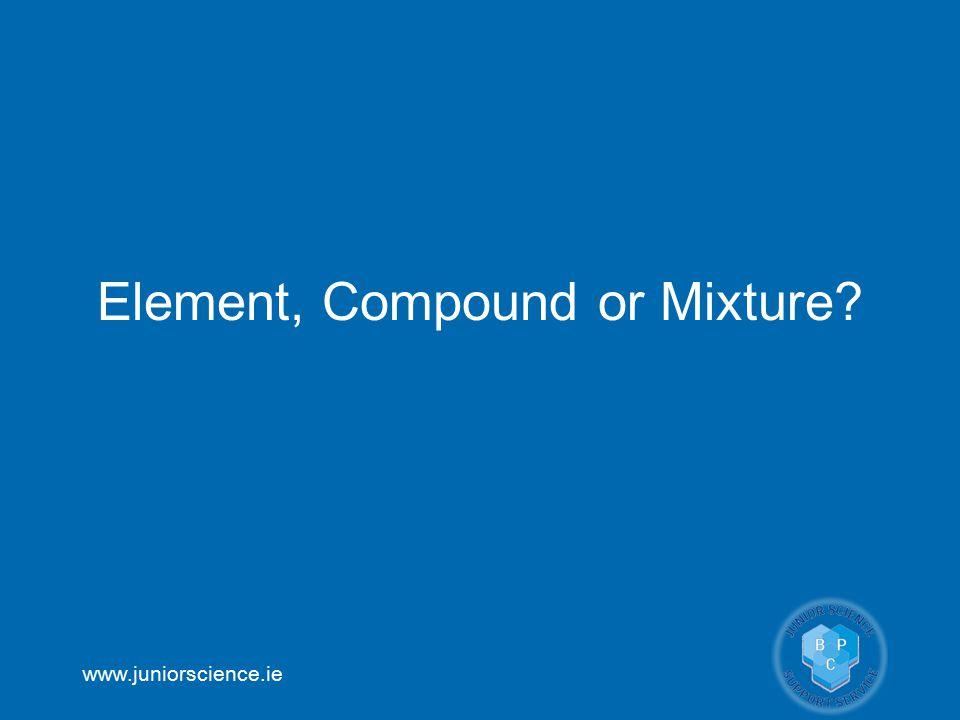 www.juniorscience.ie Element, Compound or Mixture?