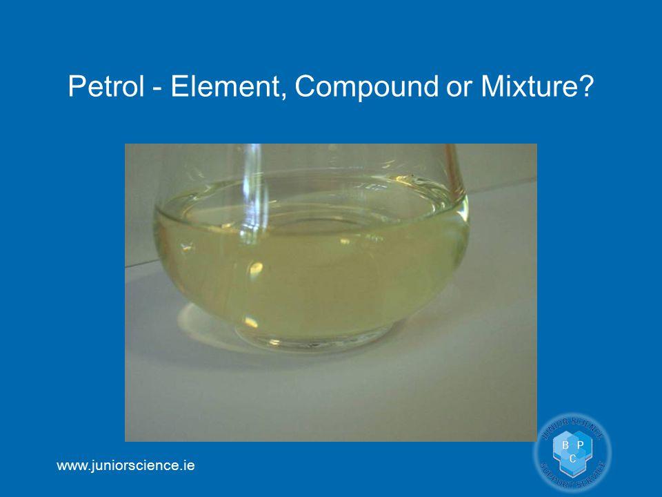 www.juniorscience.ie Petrol - Element, Compound or Mixture?