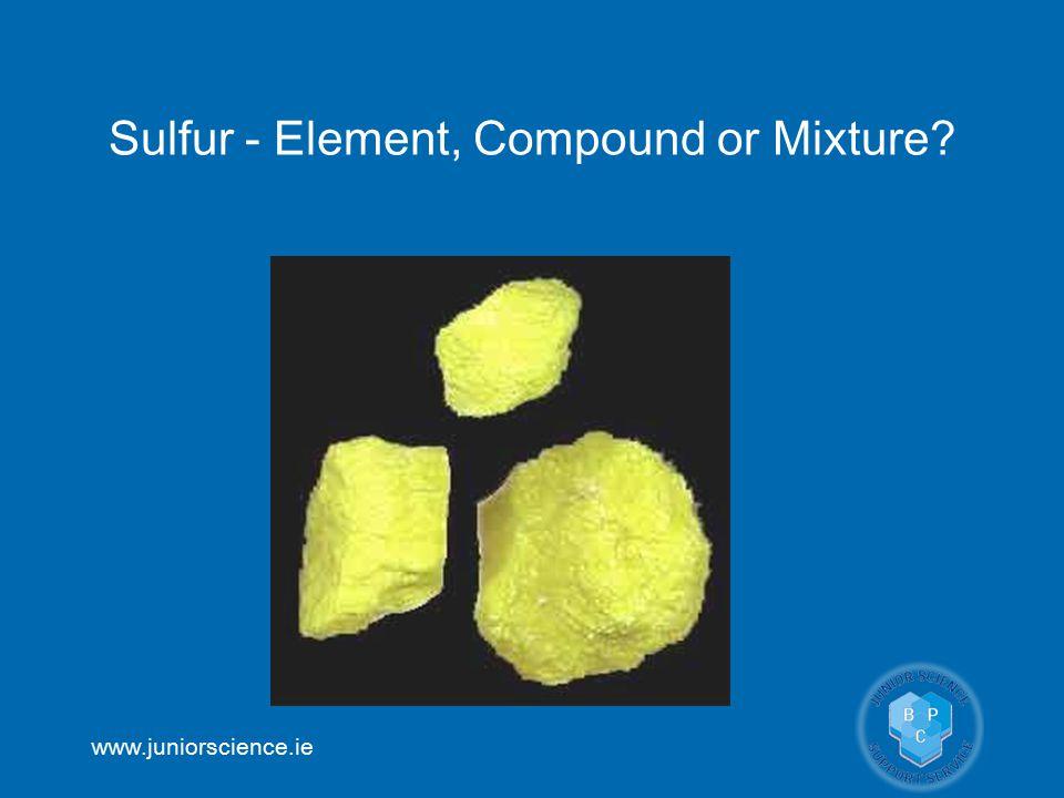 www.juniorscience.ie Sulfur - Element, Compound or Mixture?