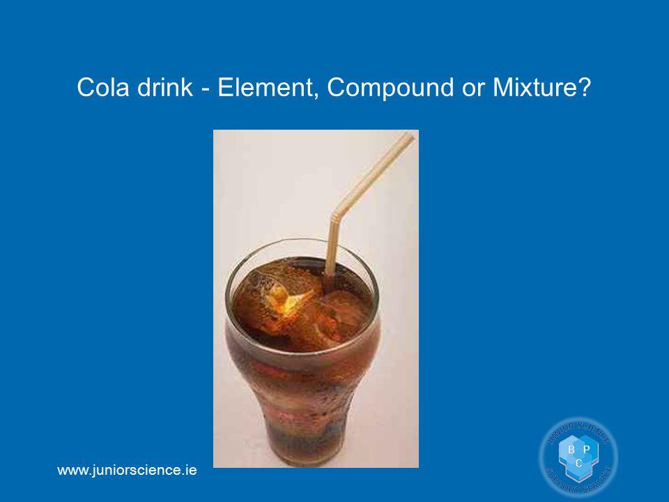 www.juniorscience.ie Cola drink - Element, Compound or Mixture?