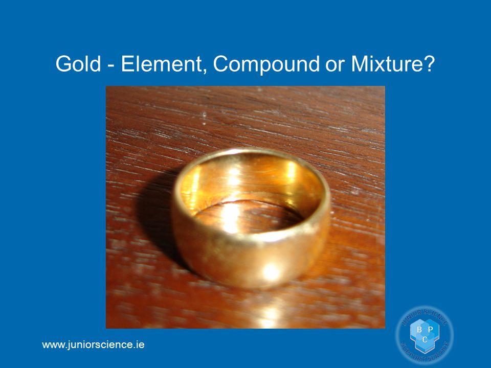 www.juniorscience.ie Gold - Element, Compound or Mixture?