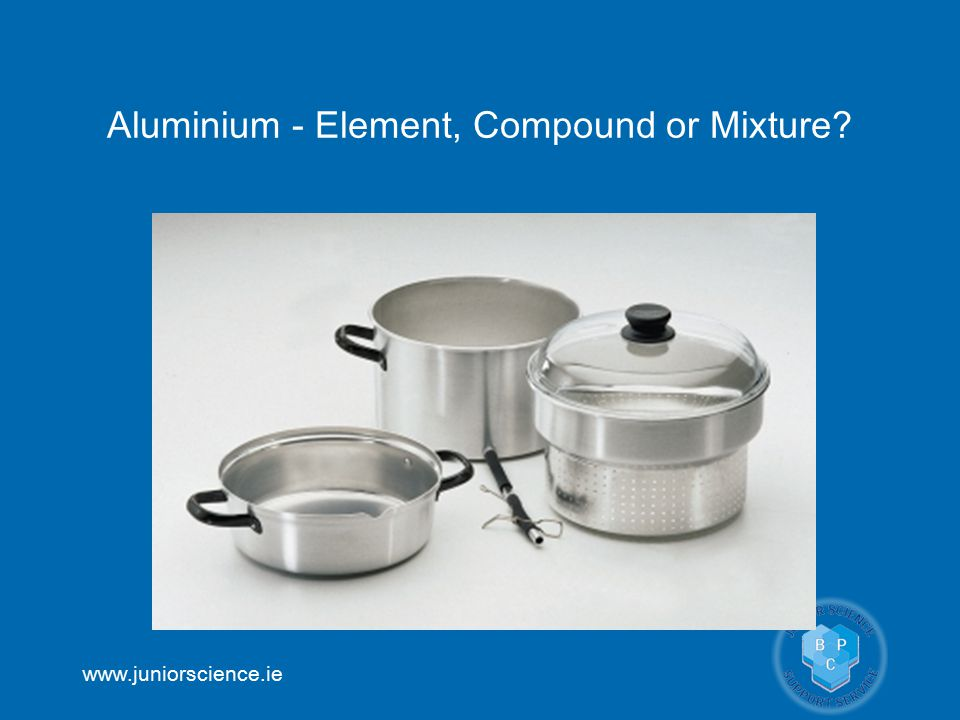 www.juniorscience.ie Aluminium - Element, Compound or Mixture?