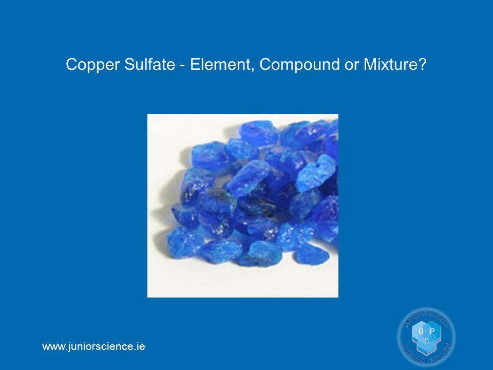 www.juniorscience.ie Copper Sulfate - Element, Compound or Mixture?