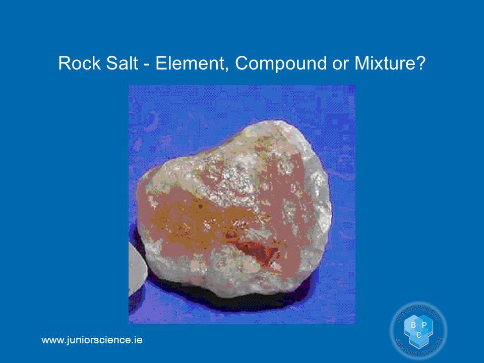 www.juniorscience.ie Rock Salt - Element, Compound or Mixture?