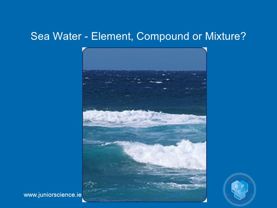 www.juniorscience.ie Sea Water - Element, Compound or Mixture?