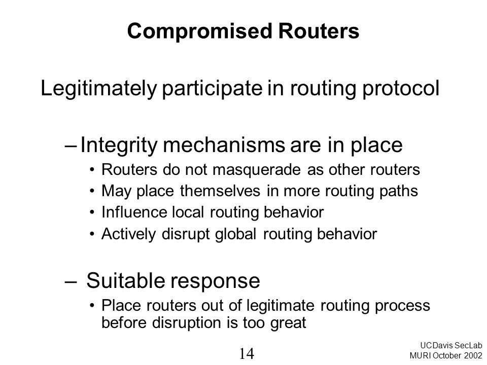 14 UCDavis SecLab MURI October 2002 Compromised Routers Legitimately participate in routing protocol –Integrity mechanisms are in place Routers do not masquerade as other routers May place themselves in more routing paths Influence local routing behavior Actively disrupt global routing behavior – Suitable response Place routers out of legitimate routing process before disruption is too great