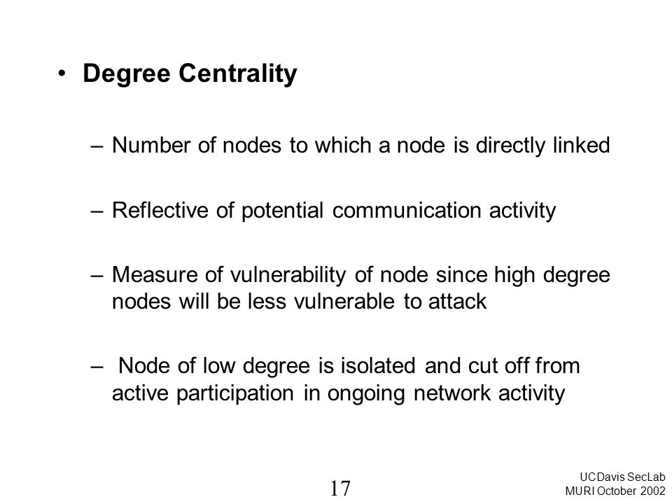 17 UCDavis SecLab MURI October 2002 Degree Centrality –Number of nodes to which a node is directly linked –Reflective of potential communication activity –Measure of vulnerability of node since high degree nodes will be less vulnerable to attack – Node of low degree is isolated and cut off from active participation in ongoing network activity