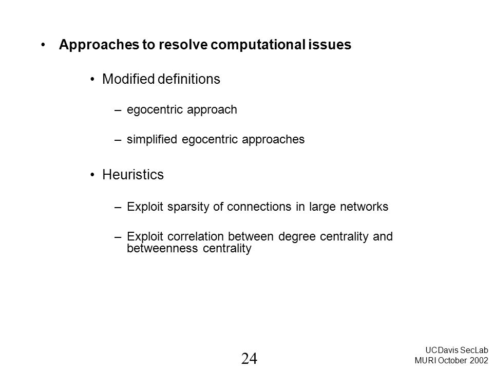 24 UCDavis SecLab MURI October 2002 Approaches to resolve computational issues Modified definitions –egocentric approach –simplified egocentric approa