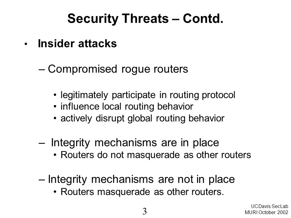 3 UCDavis SecLab MURI October 2002 Security Threats – Contd. Insider attacks –Compromised rogue routers legitimately participate in routing protocol i