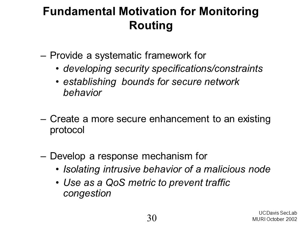 30 UCDavis SecLab MURI October 2002 Fundamental Motivation for Monitoring Routing –Provide a systematic framework for developing security specificatio