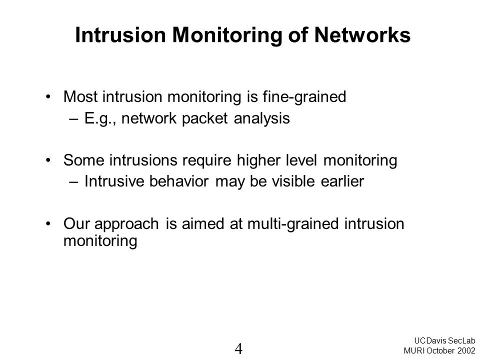 4 UCDavis SecLab MURI October 2002 Intrusion Monitoring of Networks Most intrusion monitoring is fine-grained –E.g., network packet analysis Some intrusions require higher level monitoring –Intrusive behavior may be visible earlier Our approach is aimed at multi-grained intrusion monitoring