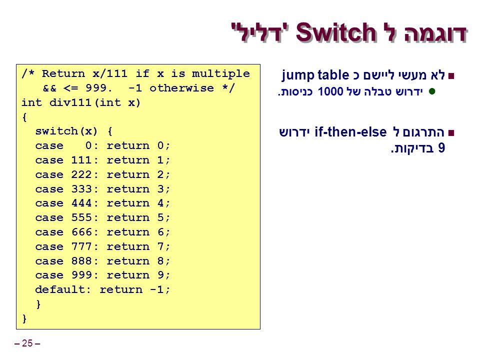 – 25 – דוגמה לSwitch דליל לא מעשי ליישם כ jump table ידרוש טבלה של 1000 כניסות.