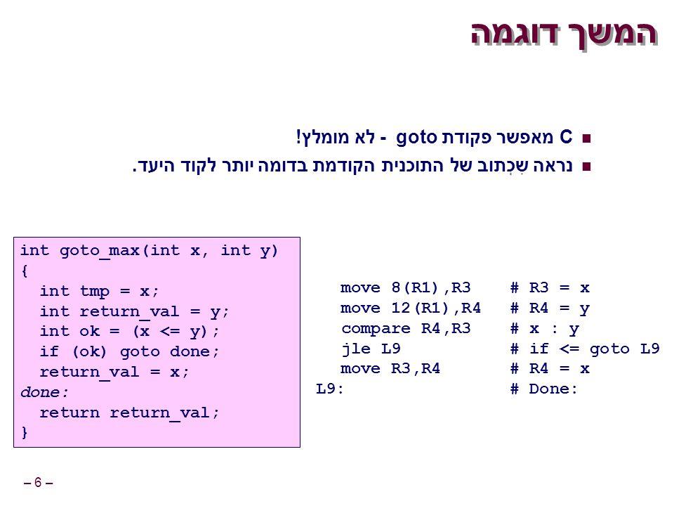 – 6 – המשך דוגמה move 8(R1),R3# R3 = x move 12(R1),R4# R4 = y compare R4,R3# x : y jle L9# if <= goto L9 move R3,R4# R4 = x L9:# Done: int goto_max(int x, int y) { int tmp = x; int return_val = y; int ok = (x <= y); if (ok) goto done; return_val = x; done: return return_val; } C מאפשר פקודת goto - לא מומלץ.