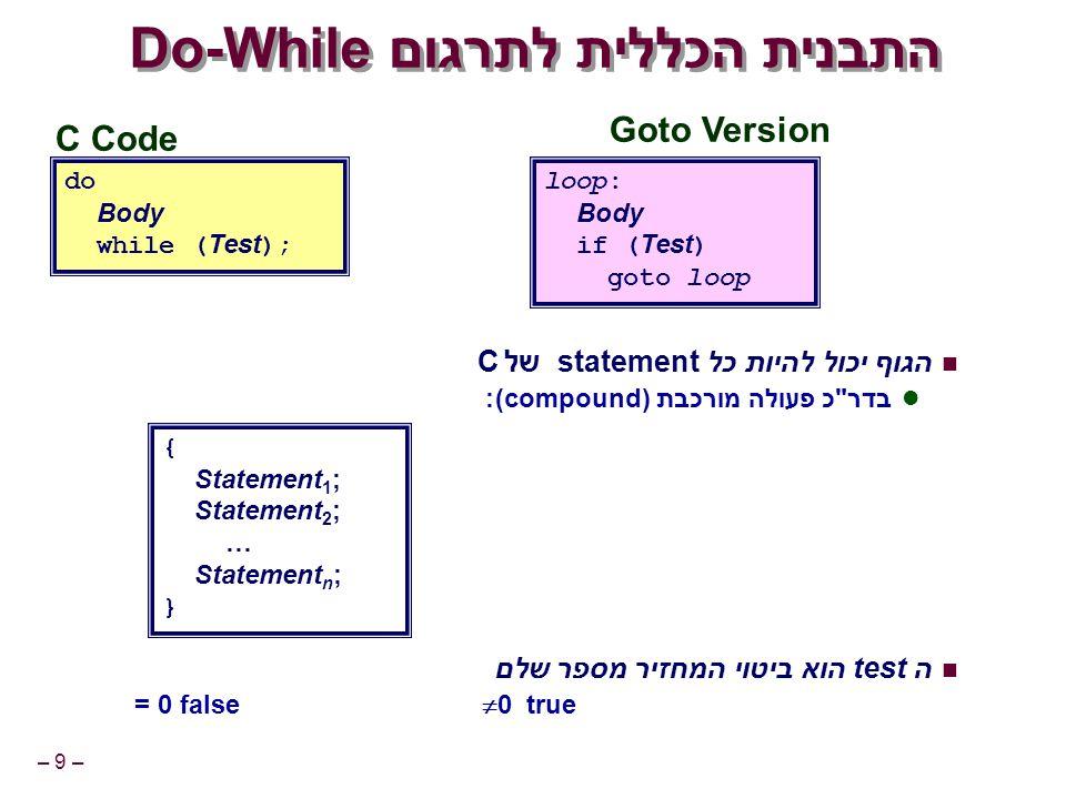 – 9 – C Code do Body while ( Test ); Goto Version loop: Body if ( Test ) goto loop התבנית הכללית לתרגוםDo-While הגוף יכול להיות כל statementשל C בדר כ פעולה מורכבת (compound): ה test הוא ביטוי המחזיר מספר שלם = 0 false  0 true { Statement 1 ; Statement 2 ; … Statement n ; }