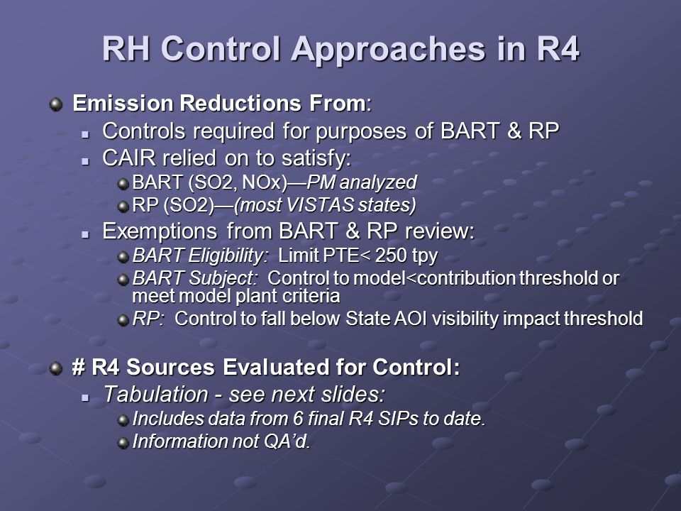 RH Control Approaches in R4 Emission Reductions From: Controls required for purposes of BART & RP Controls required for purposes of BART & RP CAIR relied on to satisfy: CAIR relied on to satisfy: BART (SO2, NOx)—PM analyzed RP (SO2)—(most VISTAS states) Exemptions from BART & RP review: Exemptions from BART & RP review: BART Eligibility: Limit PTE< 250 tpy BART Subject: Control to model<contribution threshold or meet model plant criteria RP: Control to fall below State AOI visibility impact threshold # R4 Sources Evaluated for Control: Tabulation - see next slides: Tabulation - see next slides: Includes data from 6 final R4 SIPs to date.