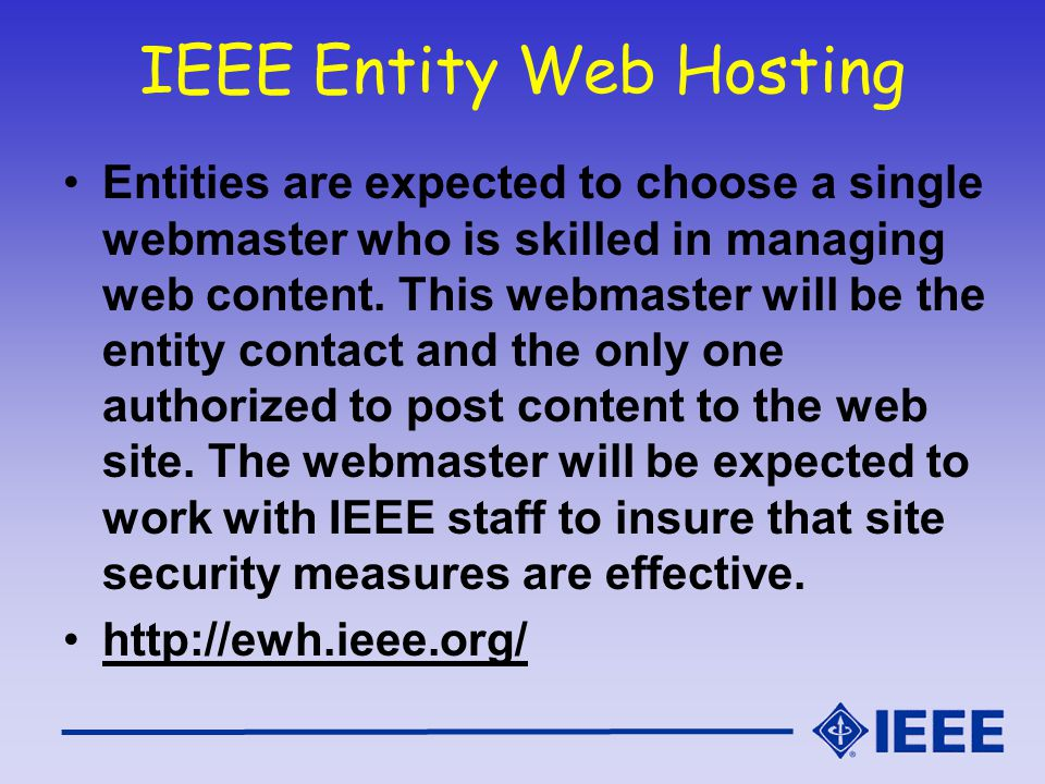 IEEE Entity Web Hosting Entities are expected to choose a single webmaster who is skilled in managing web content. This webmaster will be the entity c
