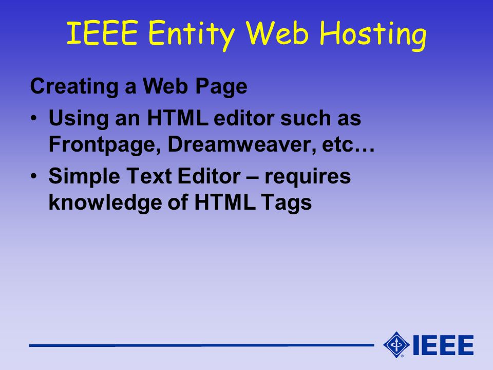 IEEE Entity Web Hosting Creating a Web Page Using an HTML editor such as Frontpage, Dreamweaver, etc… Simple Text Editor – requires knowledge of HTML