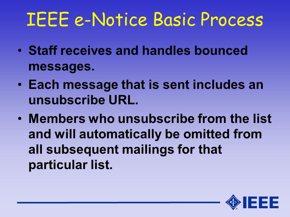 IEEE e-Notice Basic Process Staff receives and handles bounced messages. Each message that is sent includes an unsubscribe URL. Members who unsubscrib