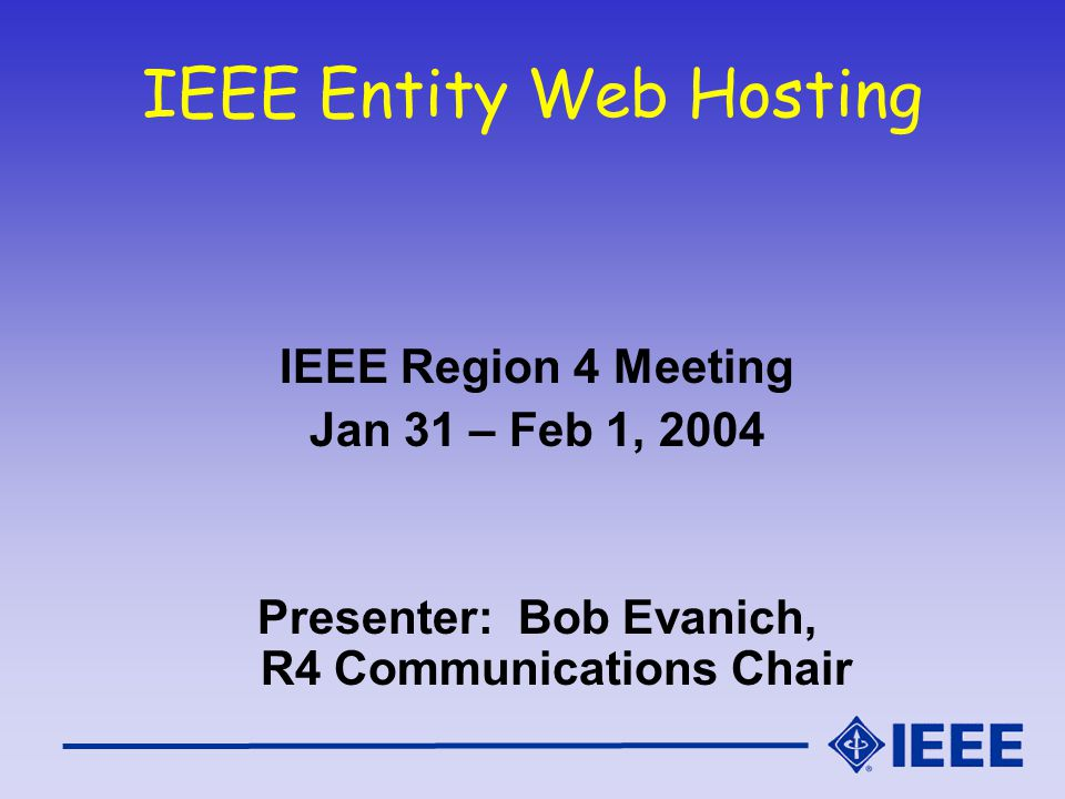 IEEE Entity Web Hosting IEEE Region 4 Meeting Jan 31 – Feb 1, 2004 Presenter: Bob Evanich, R4 Communications Chair