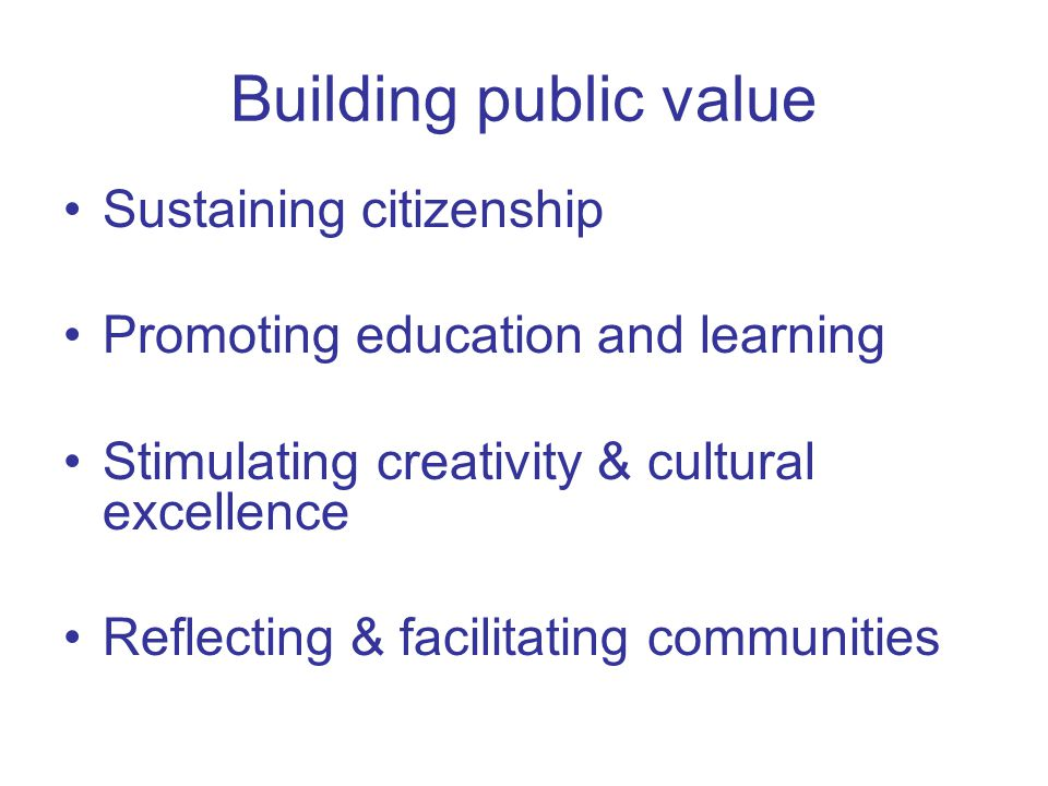Building public value Sustaining citizenship Promoting education and learning Stimulating creativity & cultural excellence Reflecting & facilitating communities