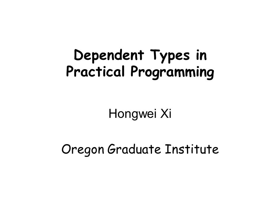 Dependent Types in Practical Programming Hongwei Xi Oregon Graduate Institute
