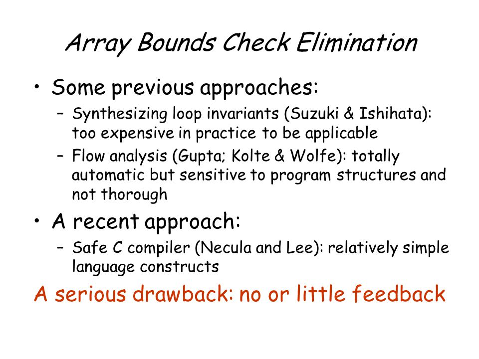 Array Bounds Check Elimination Some previous approaches: –Synthesizing loop invariants (Suzuki & Ishihata): too expensive in practice to be applicable –Flow analysis (Gupta; Kolte & Wolfe): totally automatic but sensitive to program structures and not thorough A recent approach: –Safe C compiler (Necula and Lee): relatively simple language constructs A serious drawback: no or little feedback