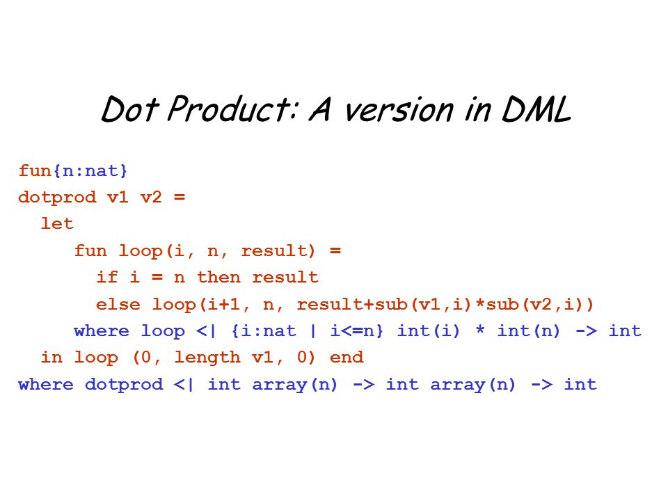 Dot Product: A version in DML fun{n:nat} dotprod v1 v2 = let fun loop(i, n, result) = if i = n then result else loop(i+1, n, result+sub(v1,i)*sub(v2,i)) where loop int in loop (0, length v1, 0) end where dotprod int array(n) -> int