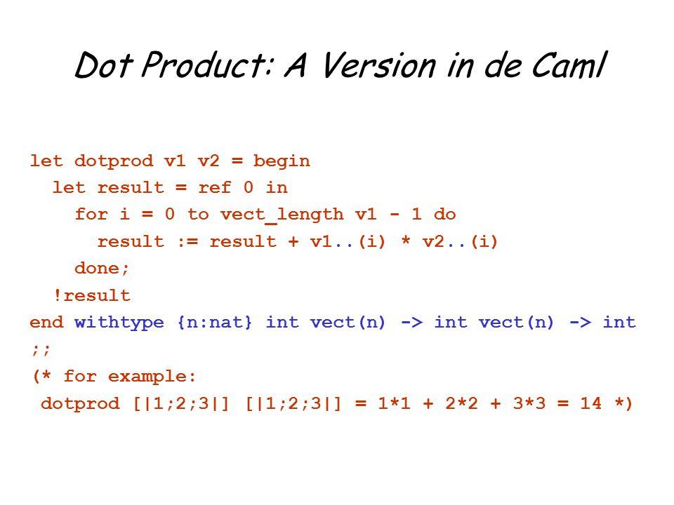 Dot Product: A Version in de Caml let dotprod v1 v2 = begin let result = ref 0 in for i = 0 to vect_length v1 - 1 do result := result + v1..(i) * v2..(i) done; !result end withtype {n:nat} int vect(n) -> int vect(n) -> int ;; (* for example: dotprod [|1;2;3|] [|1;2;3|] = 1*1 + 2*2 + 3*3 = 14 *)