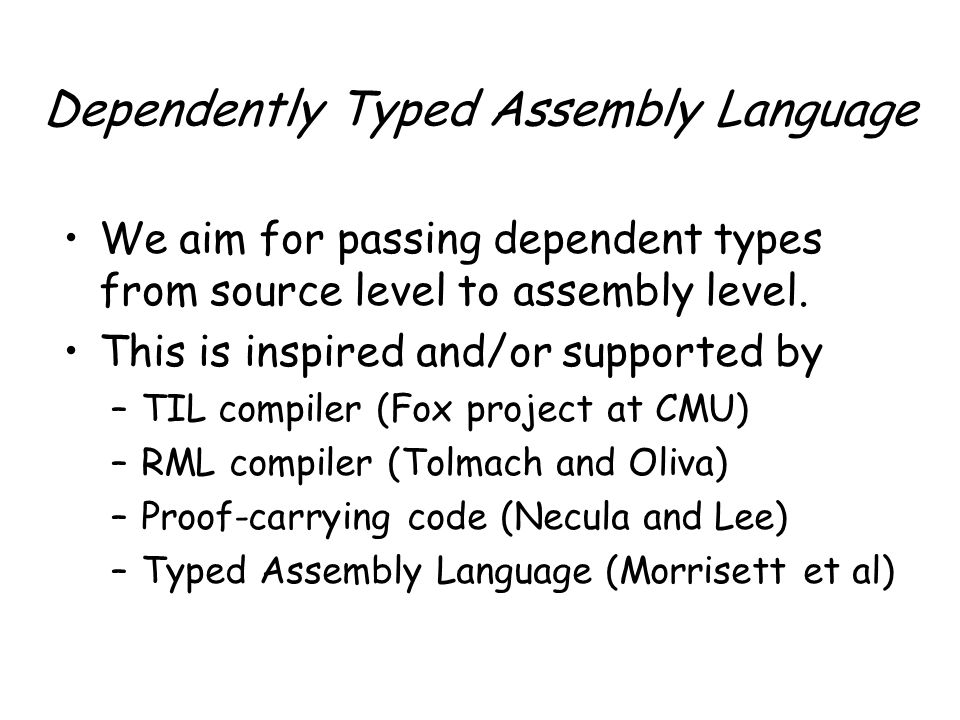 Dependently Typed Assembly Language We aim for passing dependent types from source level to assembly level.