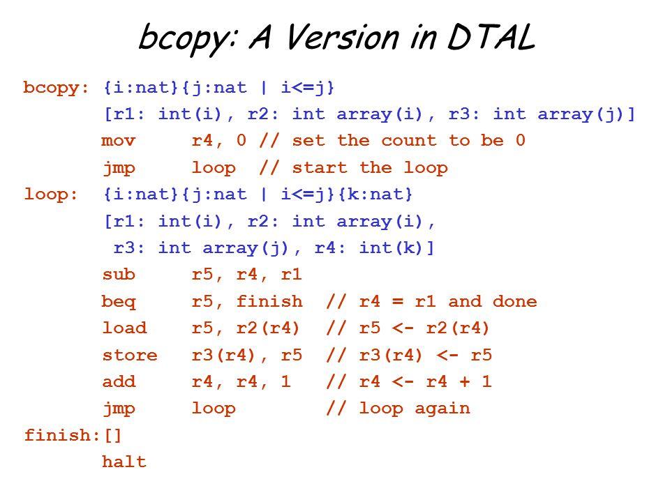 bcopy: A Version in DTAL bcopy: {i:nat}{j:nat | i<=j} [r1: int(i), r2: int array(i), r3: int array(j)] mov r4, 0 // set the count to be 0 jmp loop // start the loop loop: {i:nat}{j:nat | i<=j}{k:nat} [r1: int(i), r2: int array(i), r3: int array(j), r4: int(k)] sub r5, r4, r1 beq r5, finish // r4 = r1 and done load r5, r2(r4) // r5 <- r2(r4) store r3(r4), r5 // r3(r4) <- r5 add r4, r4, 1 // r4 <- r4 + 1 jmp loop // loop again finish:[] halt
