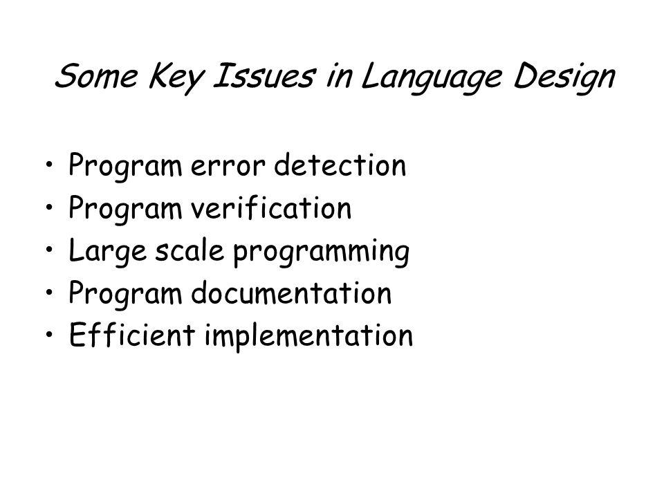 Some Key Issues in Language Design Program error detection Program verification Large scale programming Program documentation Efficient implementation