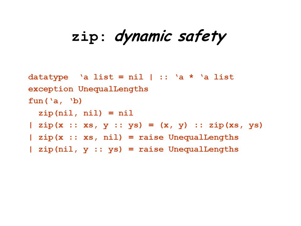 zip: dynamic safety datatype 'a list = nil | :: 'a * 'a list exception UnequalLengths fun('a, 'b) zip(nil, nil) = nil | zip(x :: xs, y :: ys) = (x, y) :: zip(xs, ys) | zip(x :: xs, nil) = raise UnequalLengths | zip(nil, y :: ys) = raise UnequalLengths