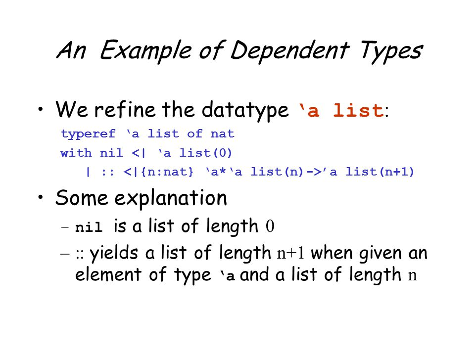 An Example of Dependent Types We refine the datatype 'a list : typeref 'a list of nat with nil <| 'a list(0) | :: 'a list(n+1) Some explanation –nil is a list of length 0 –:: yields a list of length n+1 when given an element of type 'a and a list of length n