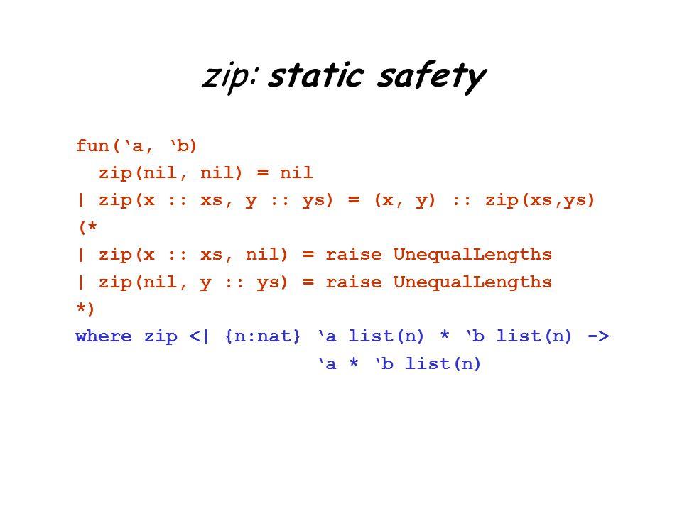 zip: static safety fun('a, 'b) zip(nil, nil) = nil | zip(x :: xs, y :: ys) = (x, y) :: zip(xs,ys) (* | zip(x :: xs, nil) = raise UnequalLengths | zip(nil, y :: ys) = raise UnequalLengths *) where zip 'a * 'b list(n)