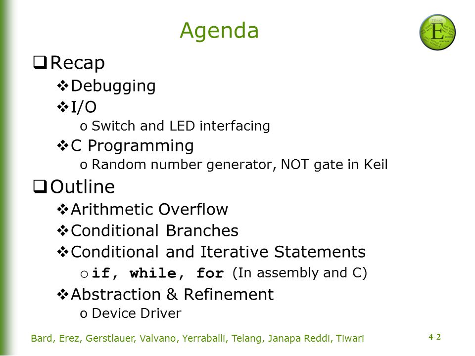 4-2 Agenda  Recap  Debugging  I/O oSwitch and LED interfacing  C Programming oRandom number generator, NOT gate in Keil  Outline  Arithmetic Overflow  Conditional Branches  Conditional and Iterative Statements oif, while, for (In assembly and C)  Abstraction & Refinement oDevice Driver Bard, Erez, Gerstlauer, Valvano, Yerraballi, Telang, Janapa Reddi, Tiwari