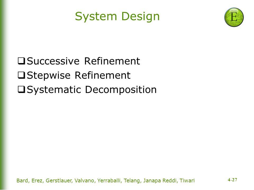 4-27 System Design  Successive Refinement  Stepwise Refinement  Systematic Decomposition Bard, Erez, Gerstlauer, Valvano, Yerraballi, Telang, Janap