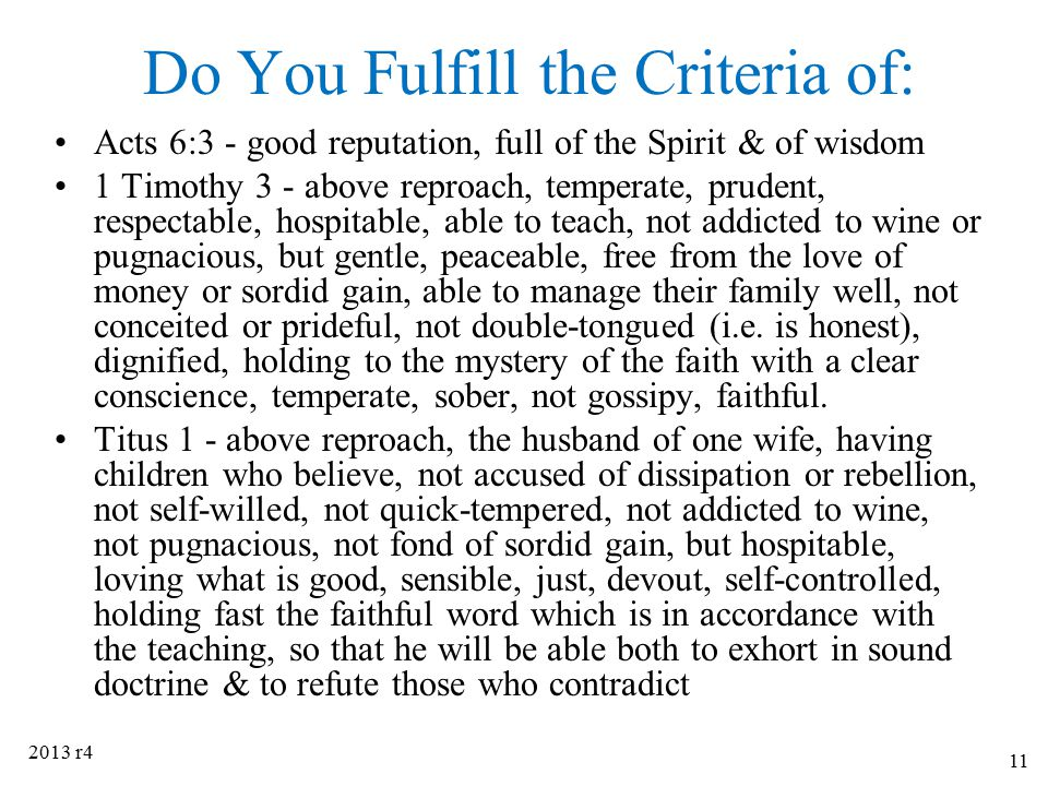 Do You Fulfill the Criteria of: Acts 6:3 - good reputation, full of the Spirit & of wisdom 1 Timothy 3 - above reproach, temperate, prudent, respectab